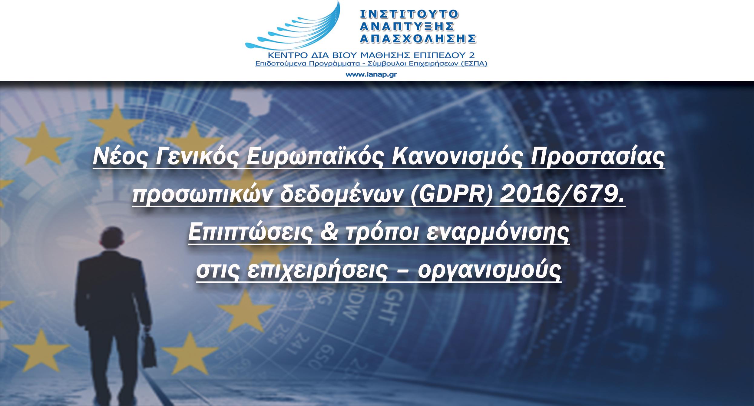 Νέος Γενικός Ευρωπαϊκός Κανονισμός Προστασίας προσωπικών δεδομένων (GDPR) 2016/679. Επιπτώσεις και τρόποι εναρμόνισης στις επιχειρήσεις – οργανισμούς.